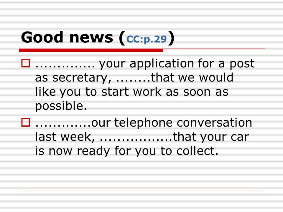 Good news (CC:p.29) .............. your application for a post as secretary, ........that we would like you to start work as soon as possible.