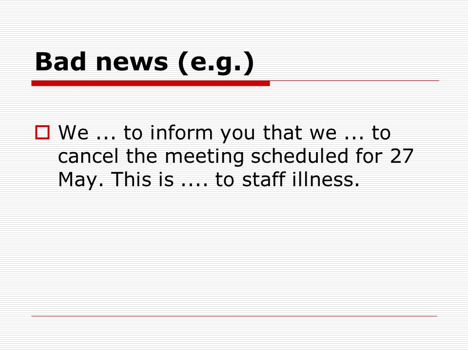 Bad news (e.g.) We ... to inform you that we ... to cancel the meeting scheduled for 27 May.