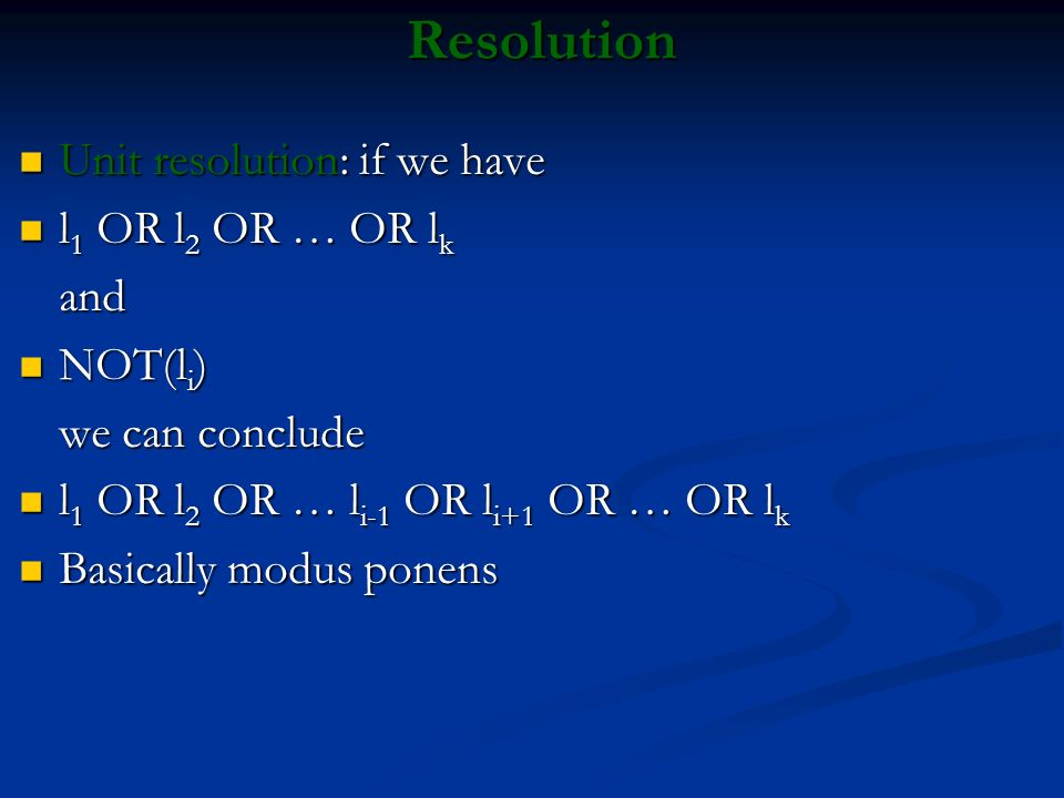 Resolution Unit resolution: if we have l1 OR l2 OR … OR lk and NOT(li)