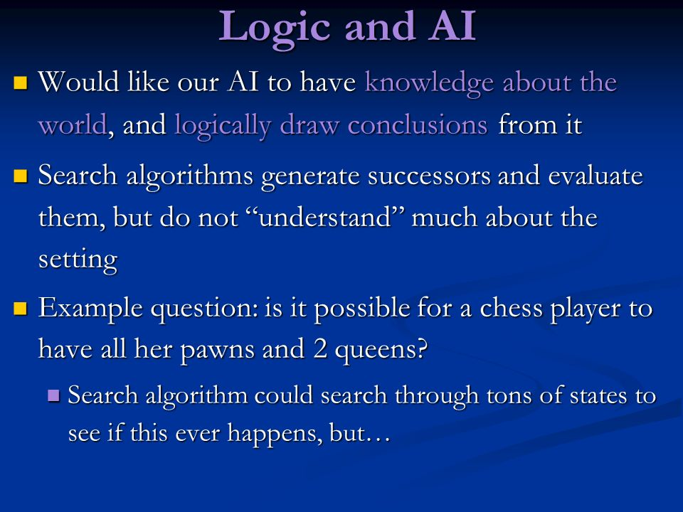 Logic and AIWould like our AI to have knowledge about the world, and logically draw conclusions from it.