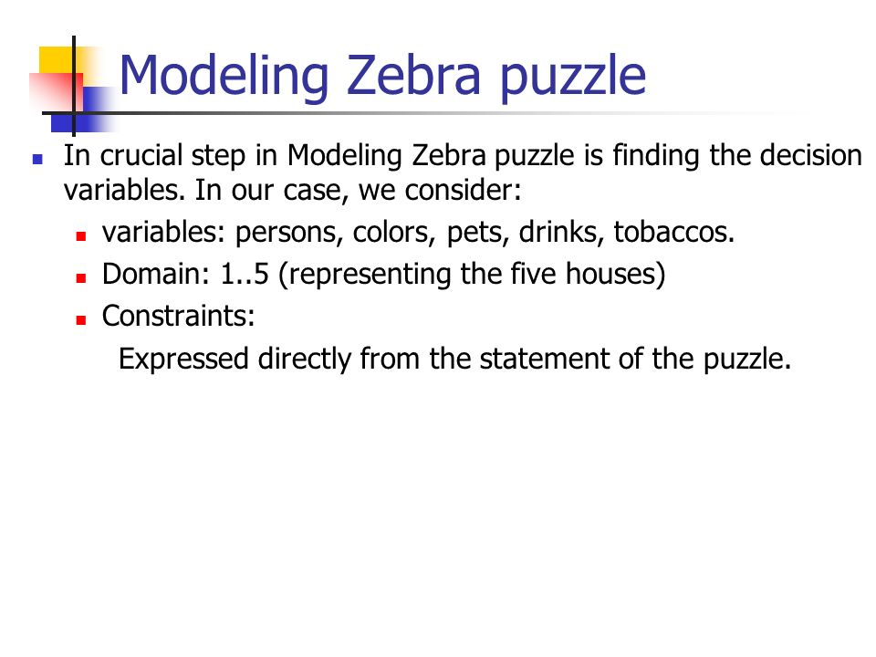 Modeling Zebra puzzle In crucial step in Modeling Zebra puzzle is finding the decision variables. In our case, we consider:
