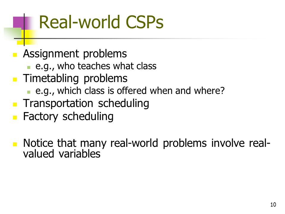 Real-world CSPs Assignment problems Timetabling problems
