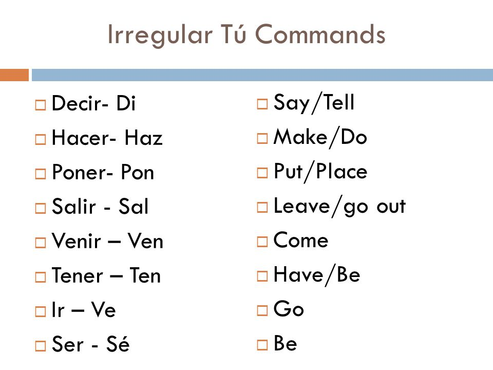 Irregular Tú Commands Decir- Di Say/Tell Hacer- Haz Make/Do Poner- Pon