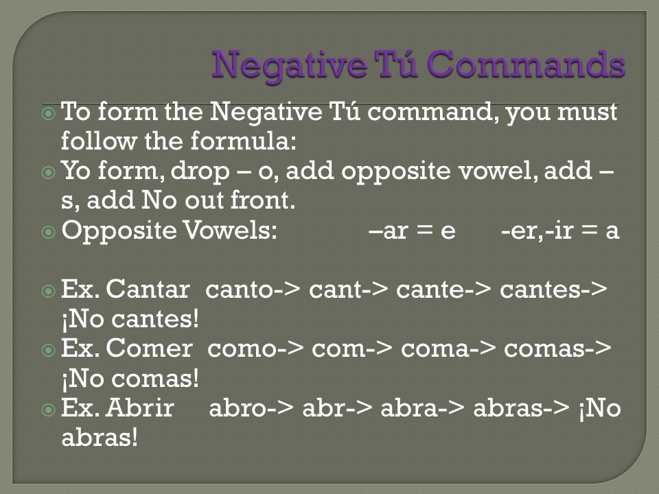 Negative Tú Commands To form the Negative Tú command, you must follow the formula: Yo form, drop – o, add opposite vowel, add –s, add No out front.