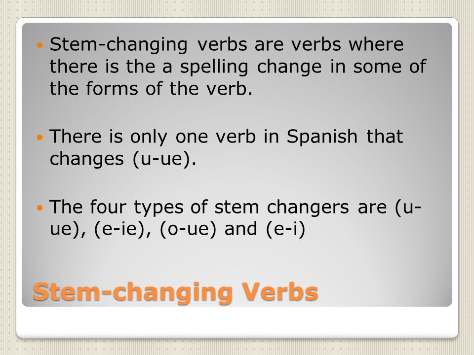 Stem-changing verbs are verbs where there is the a spelling change in some of the forms of the verb.