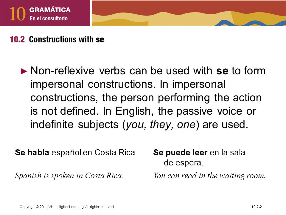Non-reflexive verbs can be used with se to form impersonal constructions. In impersonal constructions, the person performing the action is not defined. In English, the passive voice or indefinite subjects (you, they, one) are used.