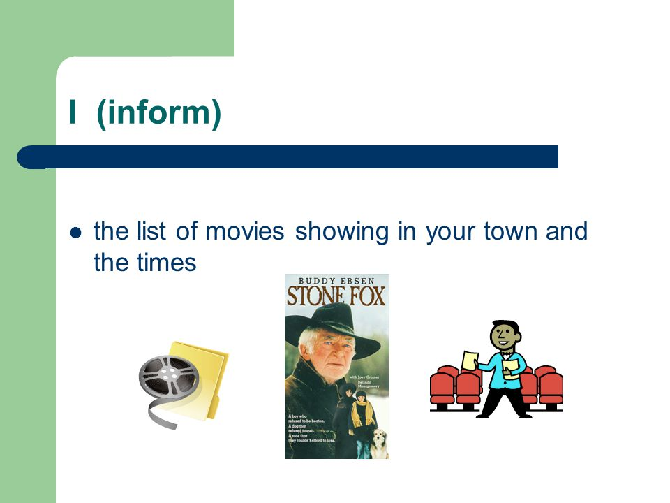 I (inform) the list of movies showing in your town and the times