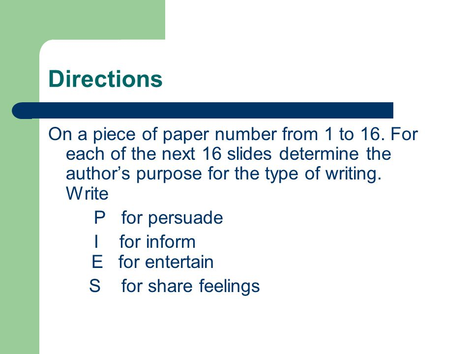 Directions On a piece of paper number from 1 to 16. For each of the next 16 slides determine the author's purpose for the type of writing. Write.