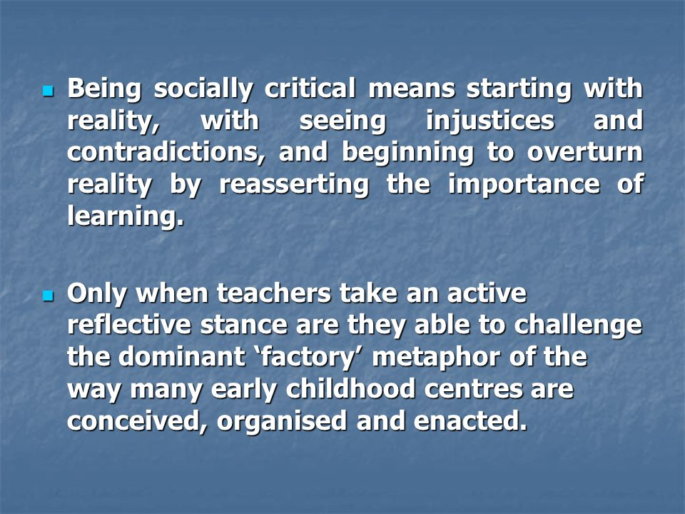 Being socially critical means starting with reality, with seeing injustices and contradictions, and beginning to overturn reality by reasserting the importance of learning.