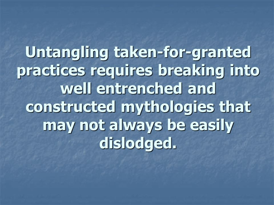 Untangling taken-for-granted practices requires breaking into well entrenched and constructed mythologies that may not always be easily dislodged.