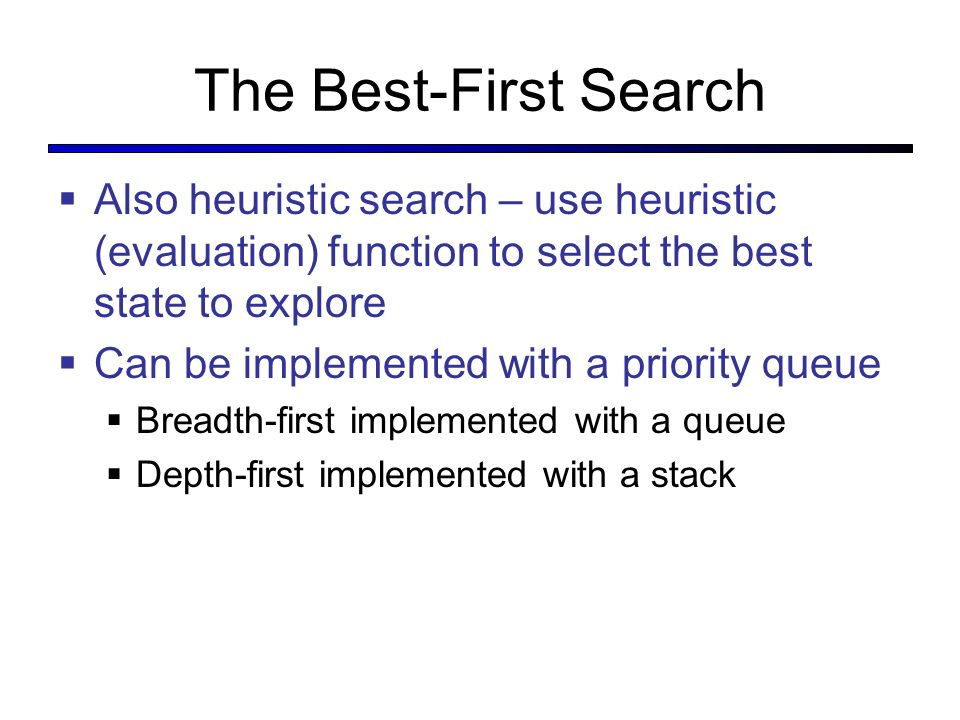 The Best-First Search Also heuristic search – use heuristic (evaluation) function to select the best state to explore.