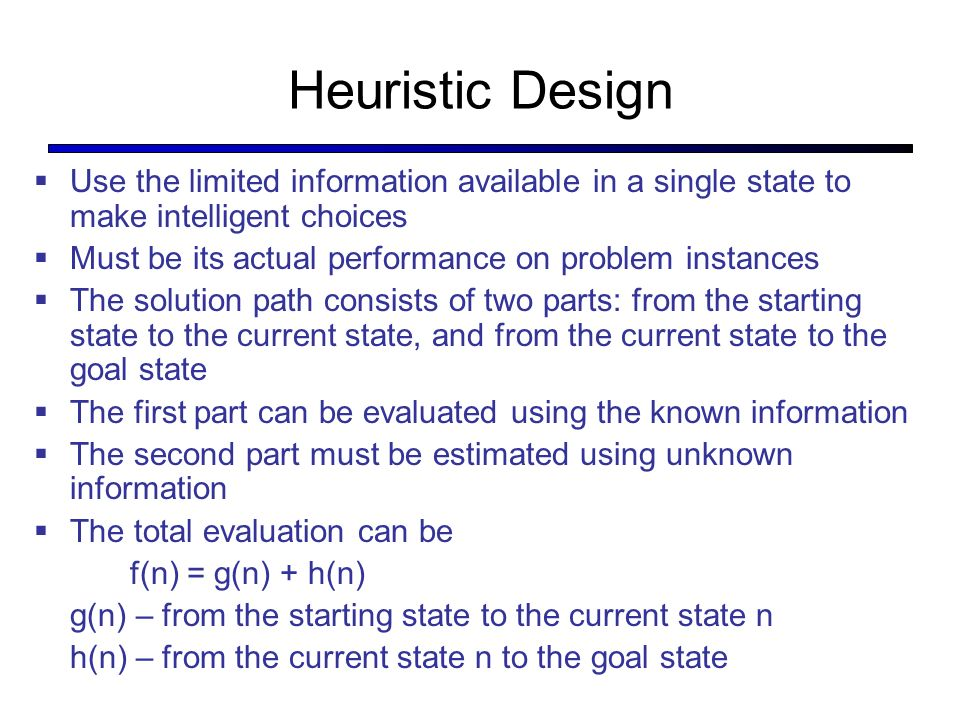 Heuristic Design Use the limited information available in a single state to make intelligent choices.