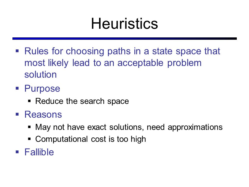 Heuristics Rules for choosing paths in a state space that most likely lead to an acceptable problem solution.