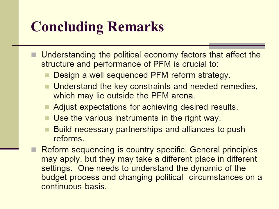 Concluding Remarks Understanding the political economy factors that affect the structure and performance of PFM is crucial to: