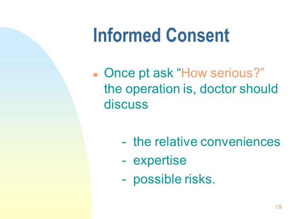 Informed Consent Once pt ask How serious the operation is, doctor should discuss. - the relative conveniences.