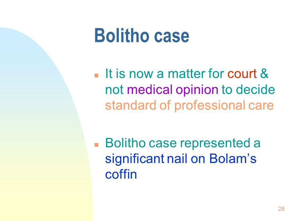 Bolitho case It is now a matter for court & not medical opinion to decide standard of professional care.