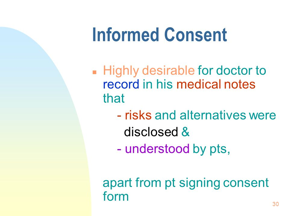 Informed Consent Highly desirable for doctor to record in his medical notes that. - risks and alternatives were.