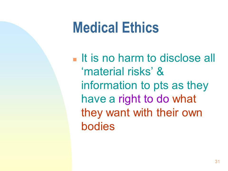 Medical Ethics It is no harm to disclose all 'material risks' & information to pts as they have a right to do what they want with their own bodies.