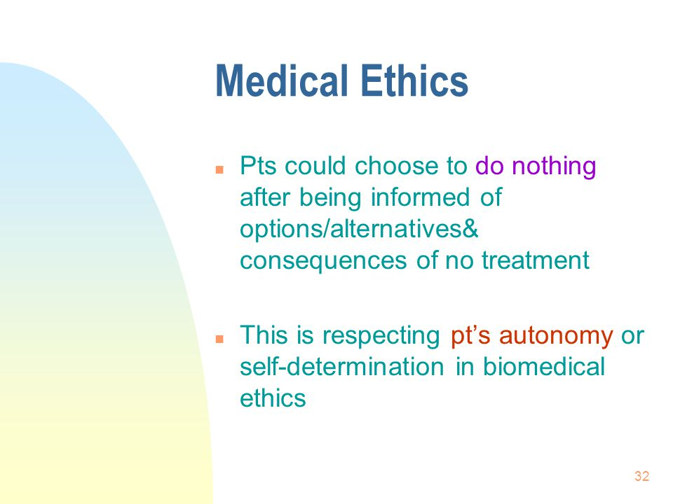 Medical Ethics Pts could choose to do nothing after being informed of options/alternatives& consequences of no treatment.