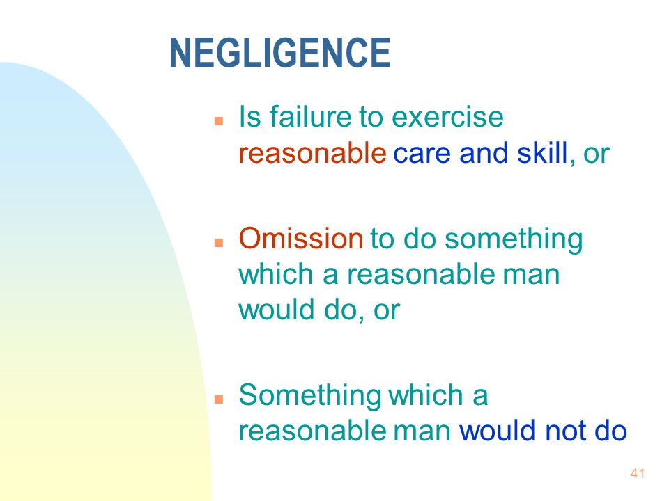 NEGLIGENCE Is failure to exercise reasonable care and skill, or