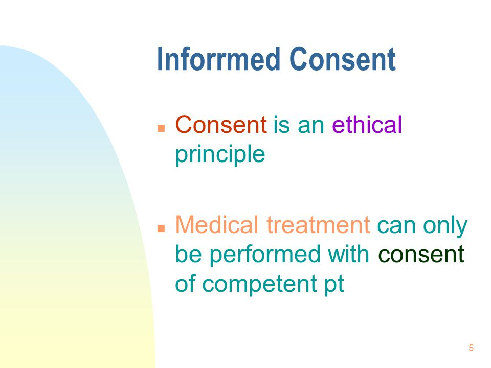 Inforrmed Consent Consent is an ethical principle