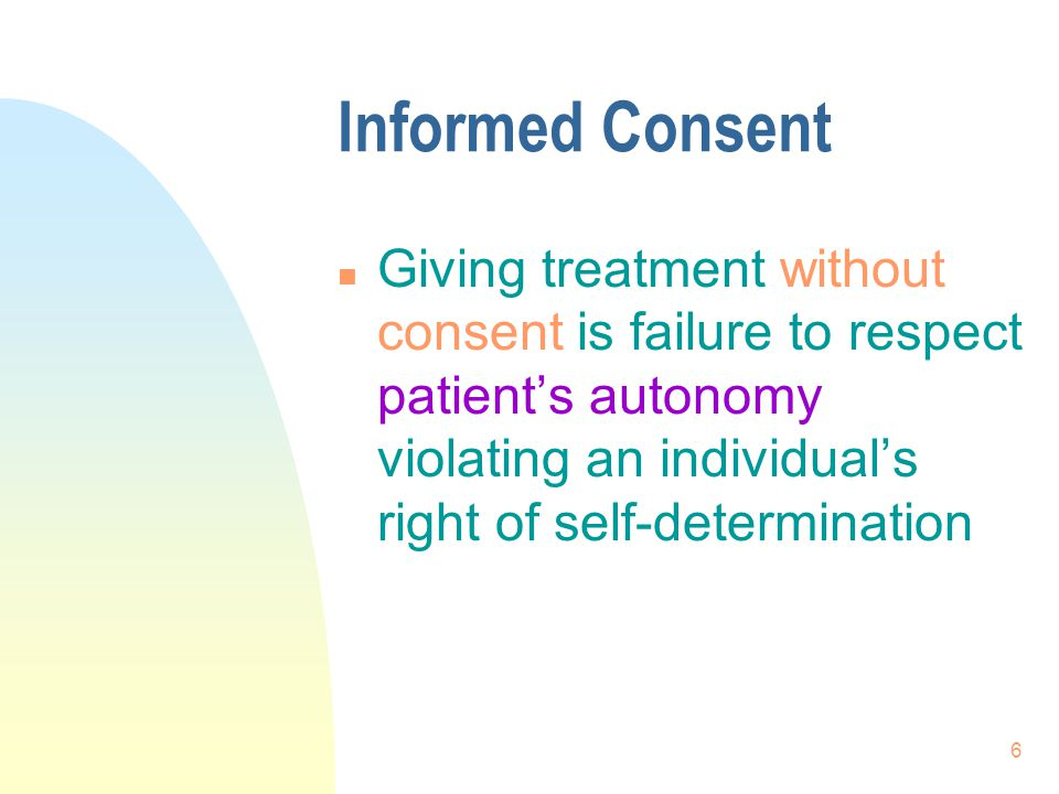 Informed Consent Giving treatment without consent is failure to respect patient's autonomy violating an individual's right of self-determination.
