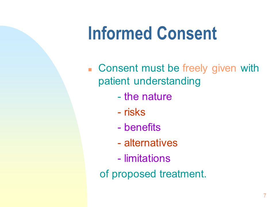 Informed Consent Consent must be freely given with patient understanding. - the nature. - risks. - benefits.