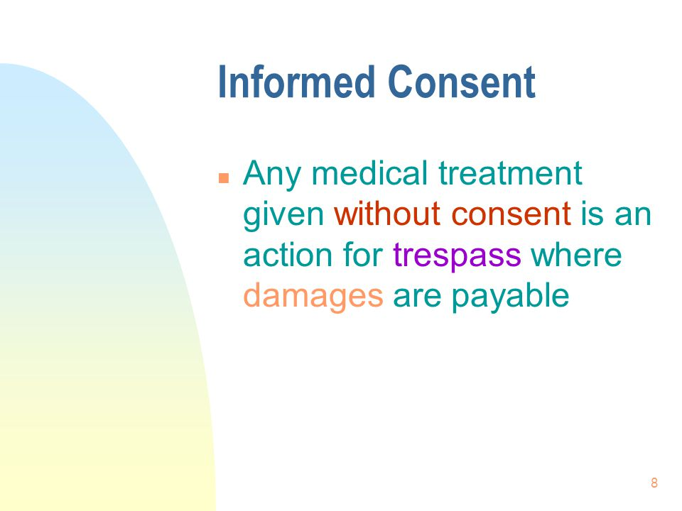 Informed Consent Any medical treatment given without consent is an action for trespass where damages are payable.