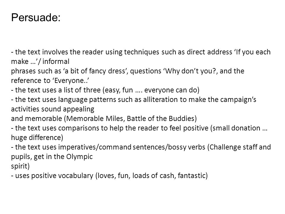 Persuade: - the text involves the reader using techniques such as direct address 'If you each make …'/ informal.