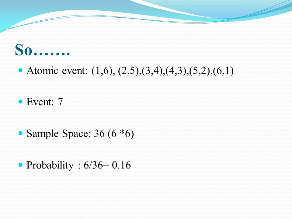 So……. Atomic event: (1,6), (2,5),(3,4),(4,3),(5,2),(6,1) Event: 7