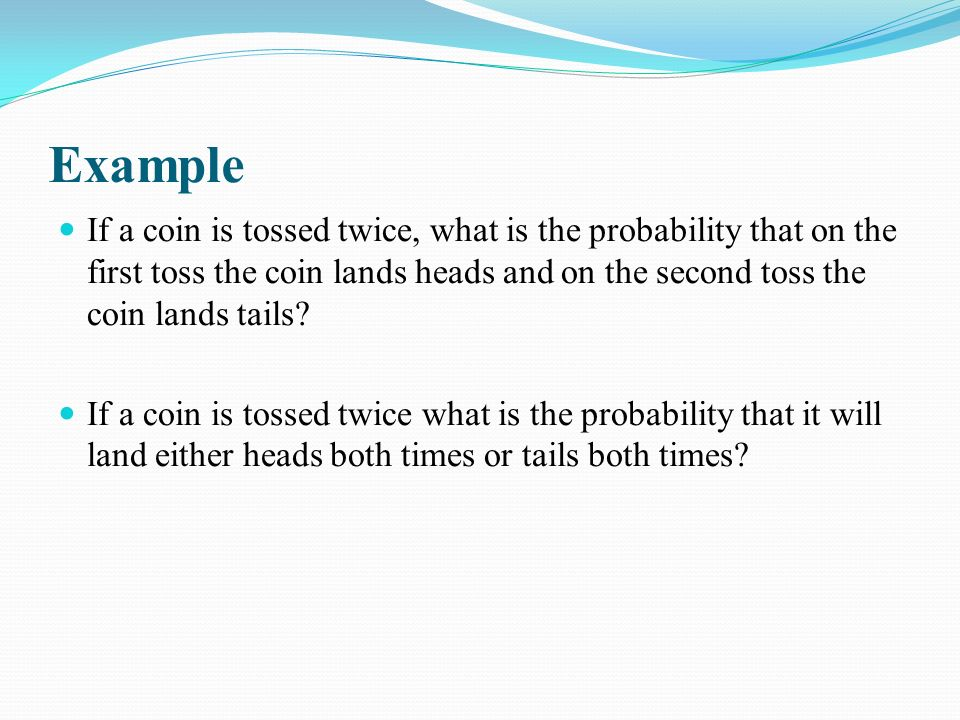 Example If a coin is tossed twice, what is the probability that on the first toss the coin lands heads and on the second toss the coin lands tails