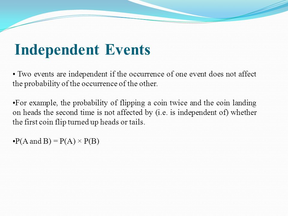 Independent Events Two events are independent if the occurrence of one event does not affect the probability of the occurrence of the other.