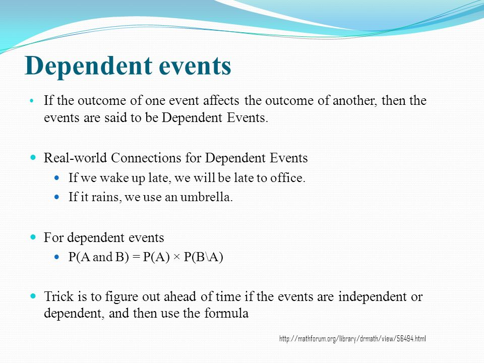 Dependent events If the outcome of one event affects the outcome of another, then the events are said to be Dependent Events.