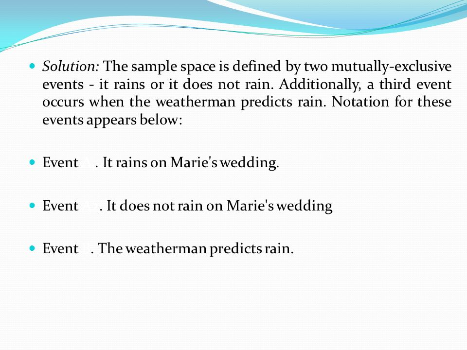 Solution: The sample space is defined by two mutually-exclusive events - it rains or it does not rain. Additionally, a third event occurs when the weatherman predicts rain. Notation for these events appears below: