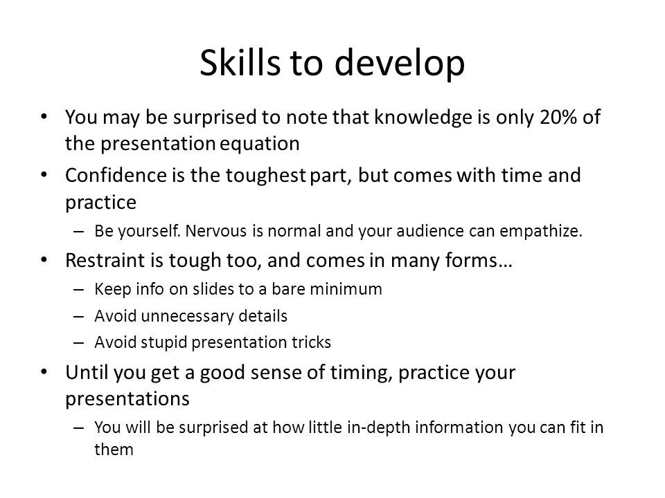Skills to develop You may be surprised to note that knowledge is only 20% of the presentation equation.