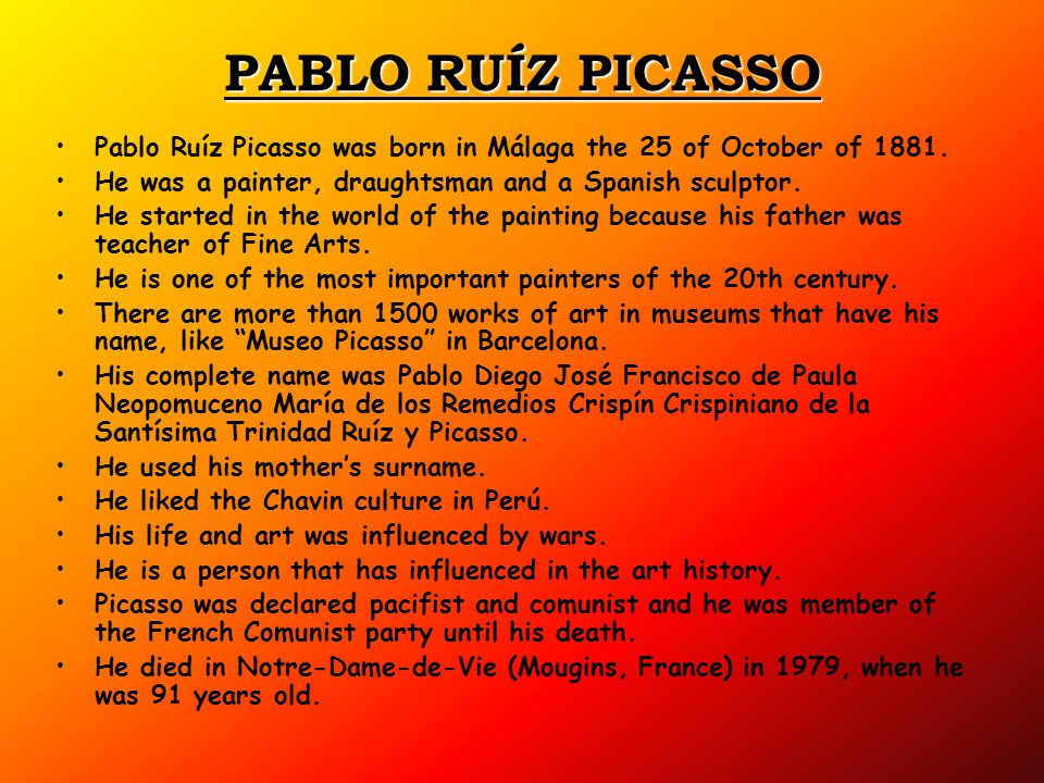 PABLO RUÍZ PICASSO Pablo Ruíz Picasso was born in Málaga the 25 of October of 1881. He was a painter, draughtsman and a Spanish sculptor.