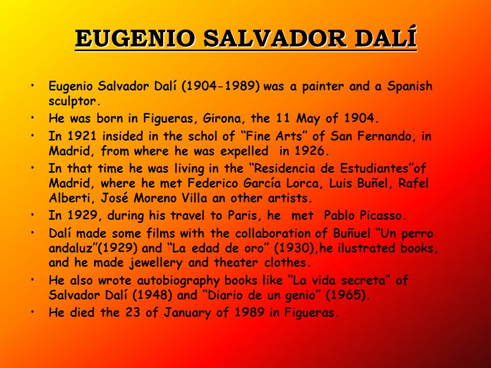EUGENIO SALVADOR DALÍ Eugenio Salvador Dalí ( ) was a painter and a Spanish sculptor. He was born in Figueras, Girona, the 11 May of