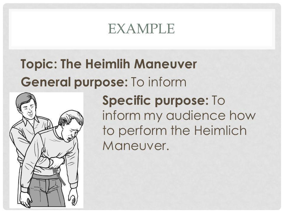 Example Topic: The Heimlih Maneuver General purpose: To inform Specific purpose: To inform my audience how to perform the Heimlich Maneuver.