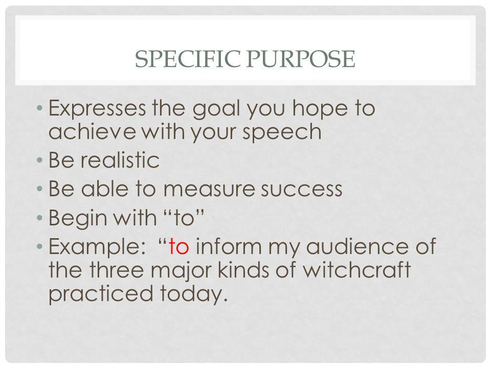 Specific Purpose Expresses the goal you hope to achieve with your speech. Be realistic. Be able to measure success.