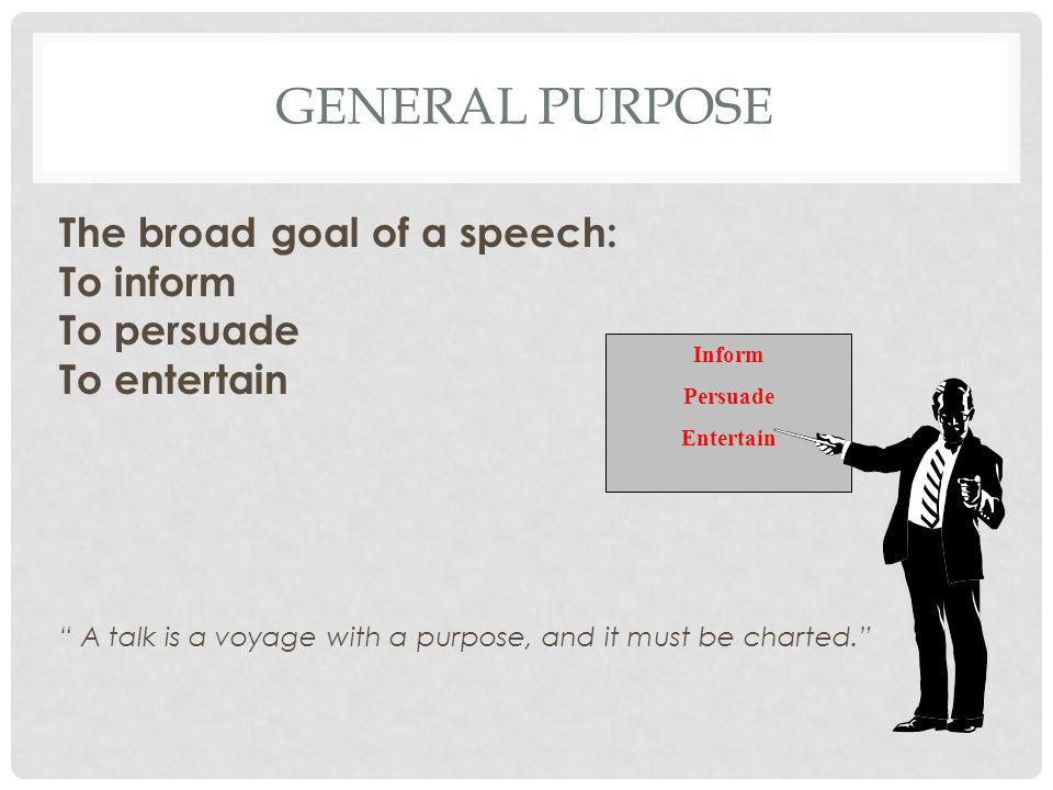 General Purpose The broad goal of a speech: To inform To persuade