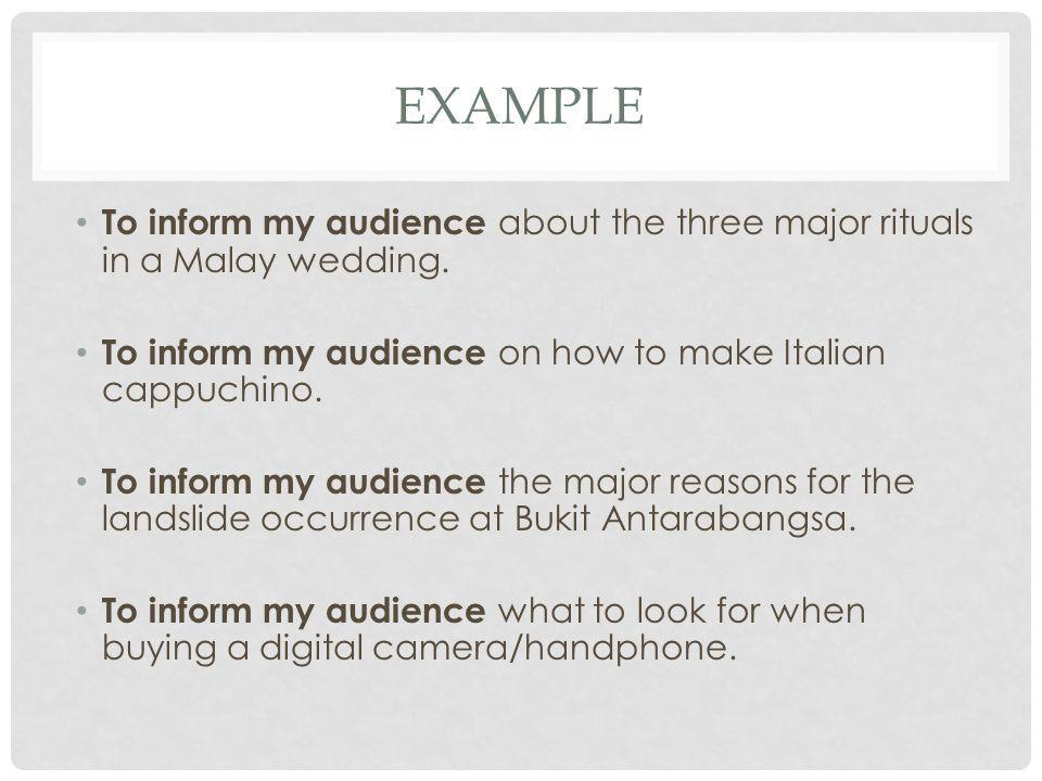 Example To inform my audience about the three major rituals in a Malay wedding. To inform my audience on how to make Italian cappuchino.