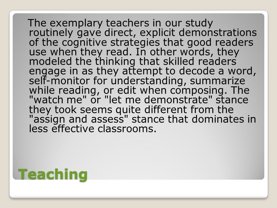 The exemplary teachers in our study routinely gave direct, explicit demonstrations of the cognitive strategies that good readers use when they read. In other words, they modeled the thinking that skilled readers engage in as they attempt to decode a word, self-monitor for understanding, summarize while reading, or edit when composing. The watch me or let me demonstrate stance they took seems quite different from the assign and assess stance that dominates in less effective classrooms.