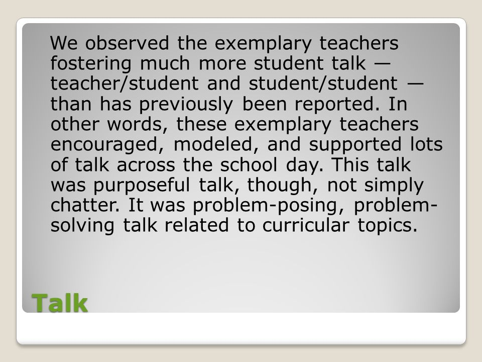 We observed the exemplary teachers fostering much more student talk — teacher/student and student/student — than has previously been reported. In other words, these exemplary teachers encouraged, modeled, and supported lots of talk across the school day. This talk was purposeful talk, though, not simply chatter. It was problem-posing, problem- solving talk related to curricular topics.
