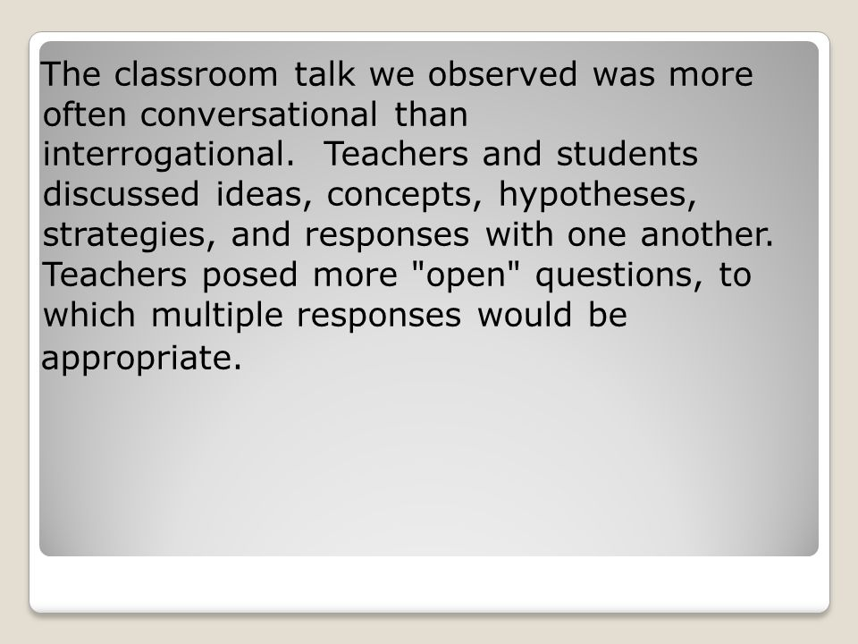 The classroom talk we observed was more often conversational than interrogational. Teachers and students discussed ideas, concepts, hypotheses, strategies, and responses with one another. Teachers posed more open questions, to which multiple responses would be