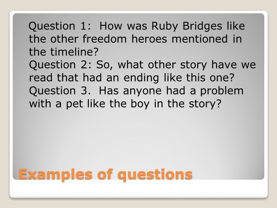 Question 1: How was Ruby Bridges like the other freedom heroes mentioned in the timeline Question 2: So, what other story have we read that had an ending like this one Question 3. Has anyone had a problem with a pet like the boy in the story