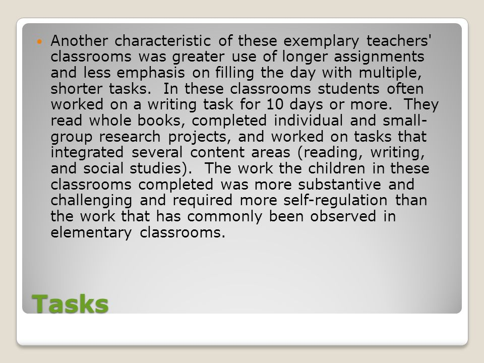 Another characteristic of these exemplary teachers classrooms was greater use of longer assignments and less emphasis on filling the day with multiple, shorter tasks. In these classrooms students often worked on a writing task for 10 days or more. They read whole books, completed individual and small- group research projects, and worked on tasks that integrated several content areas (reading, writing, and social studies). The work the children in these classrooms completed was more substantive and challenging and required more self-regulation than the work that has commonly been observed in elementary classrooms.
