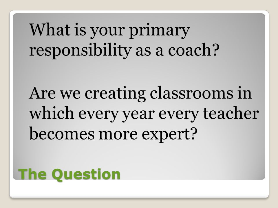 What is your primary responsibility as a coach