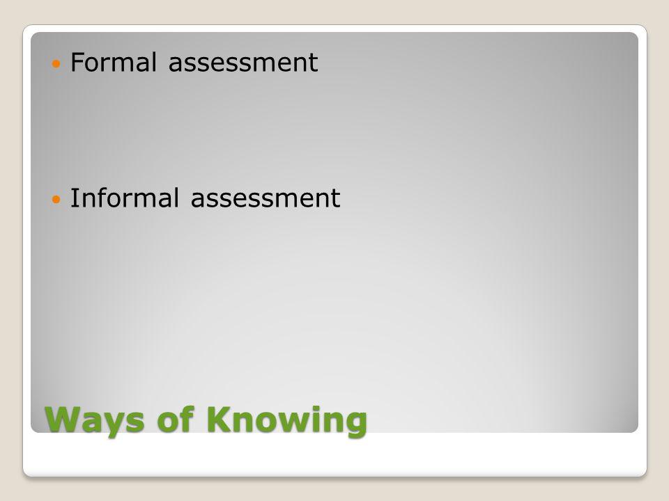 Formal assessment Informal assessment Ways of Knowing