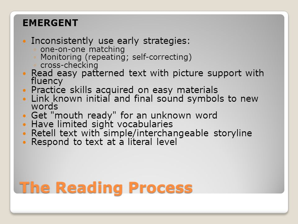 The Reading Process EMERGENT Inconsistently use early strategies: