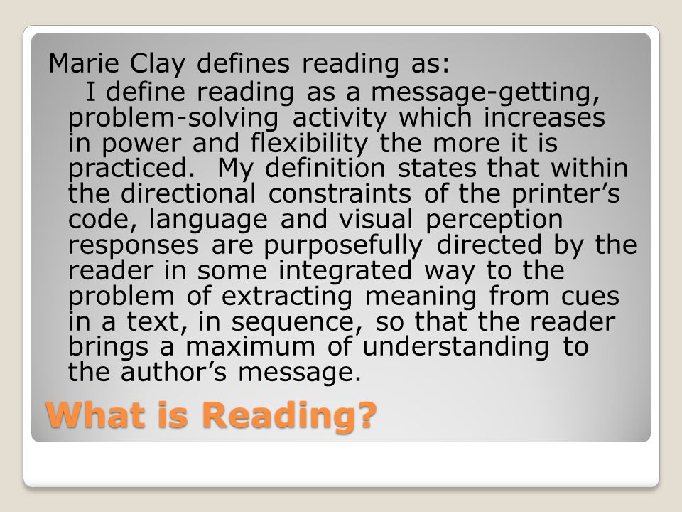Marie Clay defines reading as: I define reading as a message-getting, problem-solving activity which increases in power and flexibility the more it is practiced. My definition states that within the directional constraints of the printer's code, language and visual perception responses are purposefully directed by the reader in some integrated way to the problem of extracting meaning from cues in a text, in sequence, so that the reader brings a maximum of understanding to the author's message.